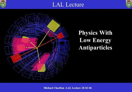 Michael Charlton -LAL Lecture 28-02-06 Physics With Low Energy Antiparticles LAL Lecture.