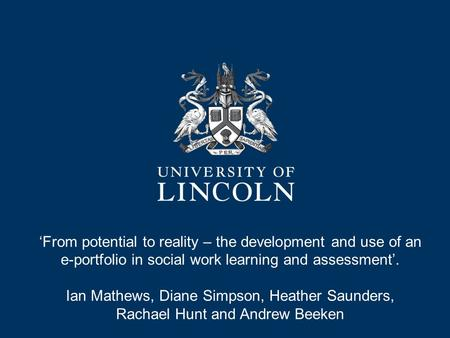 'From potential to reality – the development and use of an e-portfolio in social work learning and assessment'. Ian Mathews, Diane Simpson, Heather Saunders,
