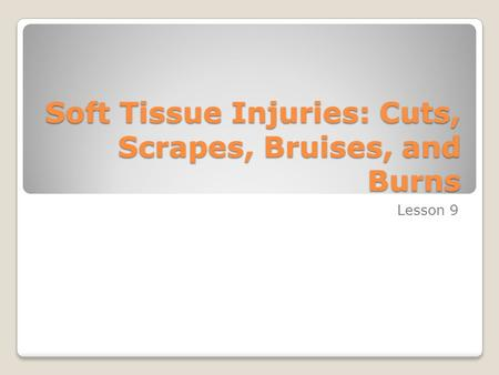 Soft Tissue Injuries: Cuts, Scrapes, Bruises, and Burns Lesson 9.
