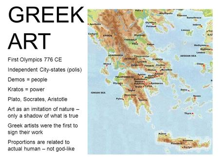 GREEK ART First Olympics 776 CE Independent City-states (polis) Demos = people Kratos = power Plato, Socrates, Aristotle Art as an imitation of nature.