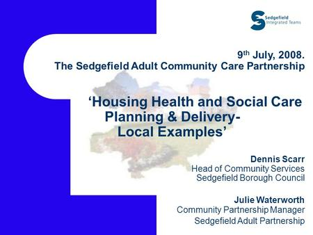 9 th July, 2008. The Sedgefield Adult Community Care Partnership 'Housing Health and Social Care Planning & Delivery- Local Examples' Dennis Scarr Head.