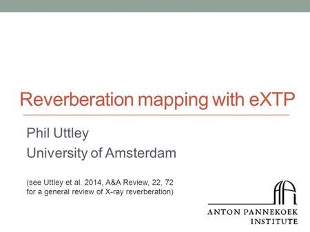 Reverberation mapping with eXTP Phil Uttley University of Amsterdam (see Uttley et al. 2014, A&A Review, 22, 72 for a general review of X-ray reverberation)
