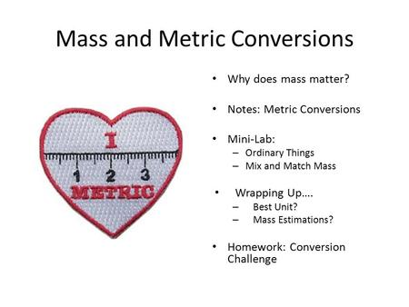 Mass and Metric Conversions Why does mass matter? Notes: Metric Conversions Mini-Lab: – Ordinary Things – Mix and Match Mass Wrapping Up…. – Best Unit?