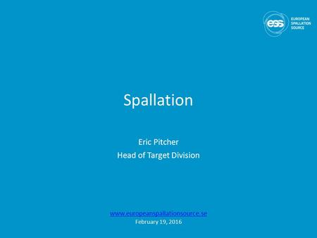 Spallation Eric Pitcher Head of Target Division www.europeanspallationsource.se February 19, 2016.