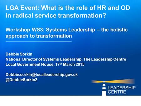 LGA Event: What is the role of HR and OD in radical service transformation? Workshop WS3: Systems Leadership – the holistic approach to transformation.