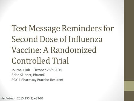 Text Message Reminders for Second Dose of Influenza Vaccine: A Randomized Controlled Trial Journal Club – October 28 th, 2015 Brian Skinner, PharmD PGY-1.