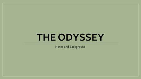 THE ODYSSEY Notes and Background. Intro to Odyssey A Tale of Love and getting HOME. A Tale of Family and Loyalty. Supposedly penned by Homer. No proof.