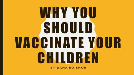 WHY YOU SHOULD VACCINATE YOUR CHILDREN BY DANA KOISHOR.