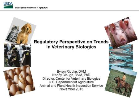 Regulatory Perspective on Trends in Veterinary Biologics Byron Rippke, DVM Nancy Clough, DVM, PhD Director, Center for Veterinary Biologics U.S. Department.