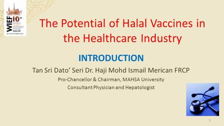 The Potential of Halal Vaccines in the Healthcare Industry INTRODUCTION Tan Sri Dato' Seri Dr. Haji Mohd Ismail Merican FRCP Pro-Chancellor & Chairman,