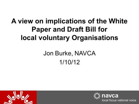 A view on implications of the White Paper and Draft Bill for local voluntary Organisations Jon Burke, NAVCA 1/10/12.