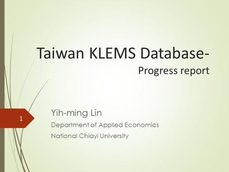 Taiwan KLEMS Database- Progress report Yih-ming Lin Department of Applied Economics National Chiayi University 1.