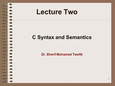 1 C Syntax and Semantics Dr. Sherif Mohamed Tawfik Lecture Two.