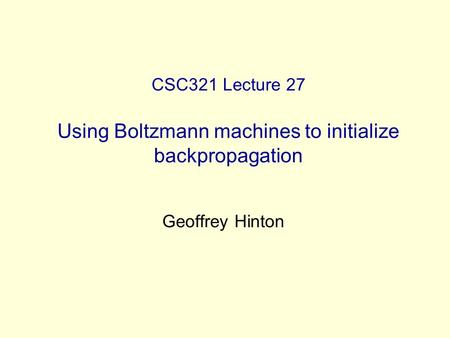 CSC321 Lecture 27 Using Boltzmann machines to initialize backpropagation Geoffrey Hinton.