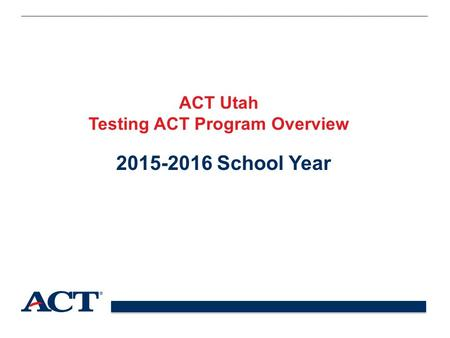 ACT Utah Testing ACT Program Overview 2015-2016 School Year.