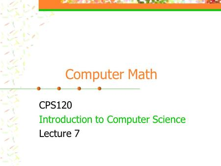 Computer Math CPS120 Introduction to Computer Science Lecture 7.