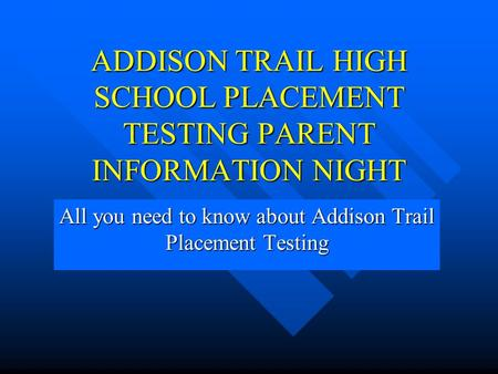 ADDISON TRAIL HIGH SCHOOL PLACEMENT TESTING PARENT INFORMATION NIGHT All you need to know about Addison Trail Placement Testing.