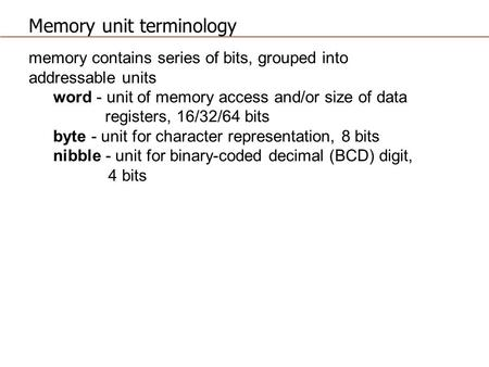 Memory unit terminology memory contains series of bits, grouped into addressable units word - unit of memory access and/or size of data registers, 16/32/64.