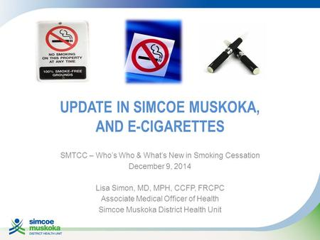 UPDATE IN SIMCOE MUSKOKA, AND E-CIGARETTES SMTCC – Who's Who & What's New in Smoking Cessation December 9, 2014 Lisa Simon, MD, MPH, CCFP, FRCPC Associate.