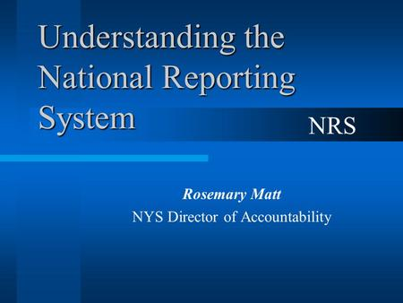 Understanding the National Reporting System Rosemary Matt NYS Director of Accountability NRS.