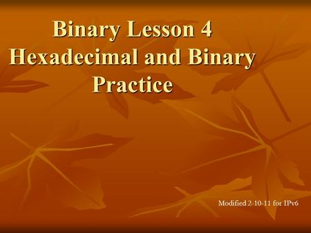 Binary Lesson 4 Hexadecimal and Binary Practice Modified 2-10-11 for IPv6.