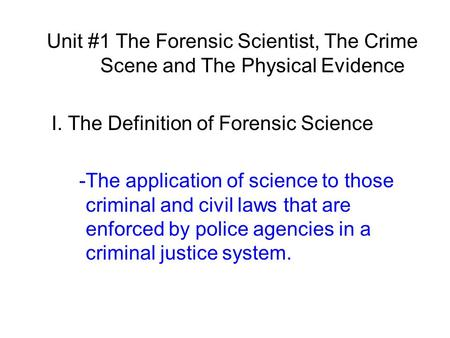 Unit #1 The Forensic Scientist, The Crime Scene and The Physical Evidence I. The Definition of Forensic Science -The application of science to those criminal.