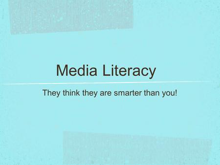 Media Literacy They think they are smarter than you!