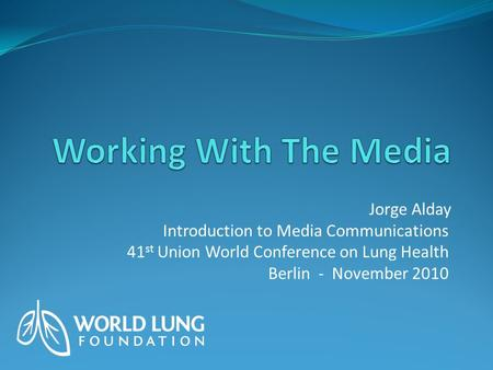 Jorge Alday Introduction to Media Communications 41 st Union World Conference on Lung Health Berlin - November 2010.
