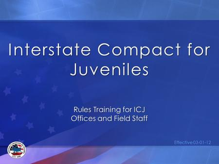 Interstate Compact for Juveniles Rules Training for ICJ Offices and Field Staff Effective 03-01-12.