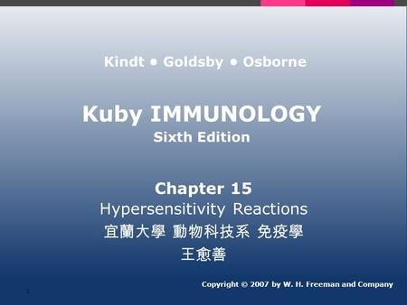 Kuby IMMUNOLOGY Sixth Edition Chapter 15 Hypersensitivity Reactions 宜蘭大學 動物科技系 免疫學 王愈善 Copyright © 2007 by W. H. Freeman and Company Kindt Goldsby Osborne.