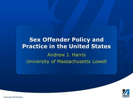 Learning with Purpose Sex Offender Policy and Practice in the United States Andrew J. Harris University of Massachusetts Lowell.
