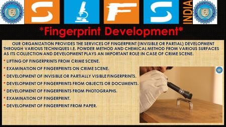 * Fingerprint Development* OUR ORGANIZATION PROVIDES THE SERVICES OF FINGERPRINT (INVISIBLE OR PARTIAL) DEVELOPMENT THROUGH VARIOUS TECHNIQUES I.E. POWDER.