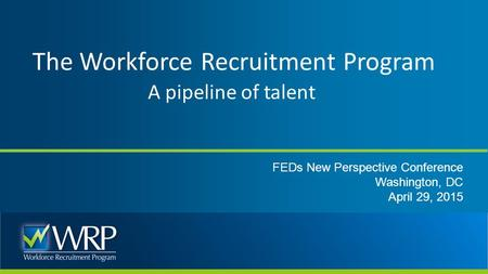 The Workforce Recruitment Program A pipeline of talent FEDs New Perspective Conference Washington, DC April 29, 2015.