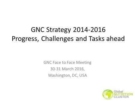 GNC Strategy 2014-2016 Progress, Challenges and Tasks ahead GNC Face to Face Meeting 30-31 March 2016, Washington, DC, USA.