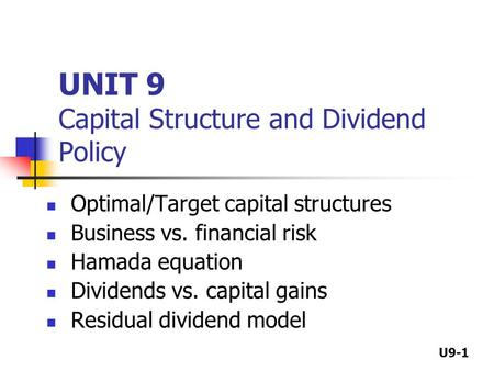 U9-1 UNIT 9 Capital Structure and Dividend Policy Optimal/Target capital structures Business vs. financial risk Hamada equation Dividends vs. capital gains.