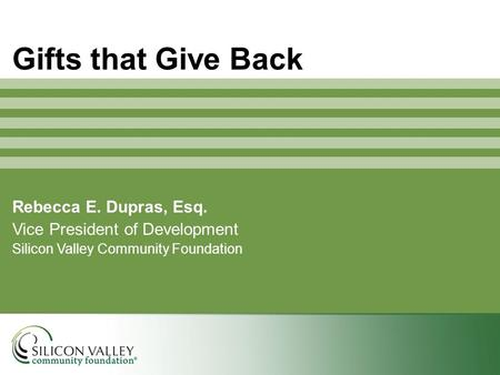 Rebecca E. Dupras, Esq. Vice President of Development Silicon Valley Community Foundation Gifts that Give Back.