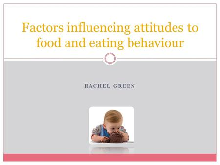 RACHEL GREEN Factors influencing attitudes to food and eating behaviour.