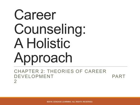 Career Counseling: A Holistic Approach CHAPTER 2: THEORIES OF CAREER DEVELOPMENT PART 2 ©2016. CENGAGE LEARNING. ALL RIGHTS RESERVED.