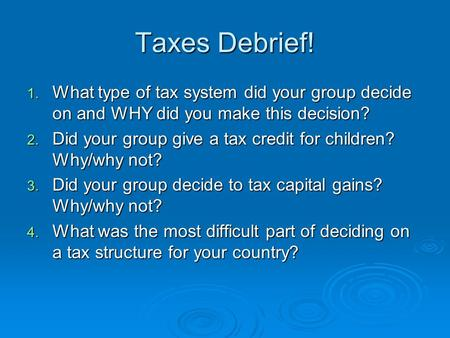 Taxes Debrief! 1. What type of tax system did your group decide on and WHY did you make this decision? 2. Did your group give a tax credit for children?