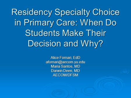 Residency Specialty Choice in Primary Care: When Do Students Make Their Decision and Why? Alice Fornari, EdD Maria Santos, MD Darwin.