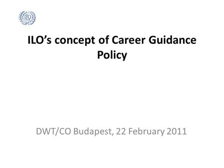 ILO's concept of Career Guidance Policy DWT/CO Budapest, 22 February 2011.