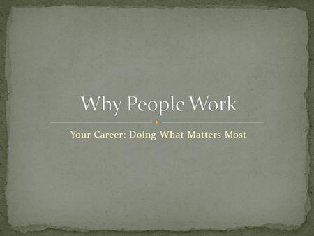 Your Career: Doing What Matters Most. Job – provides you with the basics Career – chosen occupation Example: Currently your career is being a student.
