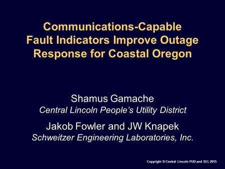 Copyright © Central Lincoln PUD and SEL 2015 Communications-Capable Fault Indicators Improve Outage Response for Coastal Oregon Shamus Gamache Central.