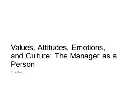 Values, Attitudes, Emotions, and Culture: The Manager as a Person Chapter 3.