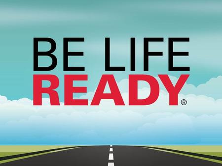 Be Life Ready® is a registered trademark and an initiative created by Life Decisions Group, LLC. All rights reserved. NOT FOR RESALE For information and.