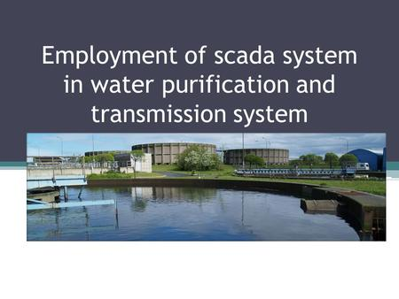 Employment of scada system in water purification and transmission system.