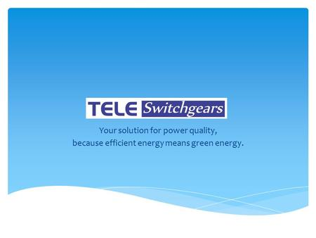 Your solution for power quality, because efficient energy means green energy.