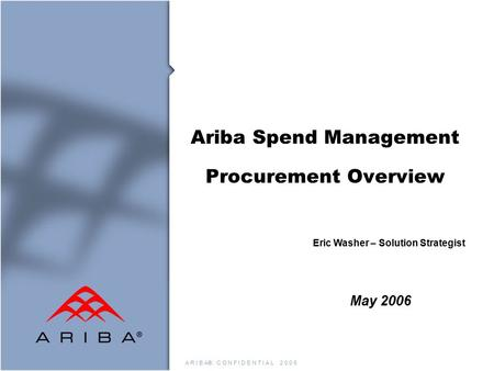 A R I B A® C O N F I D E N T I A L 2 0 0 5 Ariba Spend Management Procurement Overview May 2006 Eric Washer – Solution Strategist.