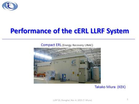 Performance of the cERL LLRF System Takako Miura (KEK) LLRF'15, Shanghai, Nov 4, 2015 (T. Miura) 1 Compact ERL (Energy Recovery LINAC)