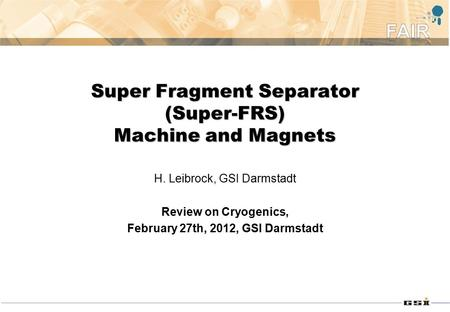 Super Fragment Separator (Super-FRS) Machine and Magnets H. Leibrock, GSI Darmstadt Review on Cryogenics, February 27th, 2012, GSI Darmstadt.